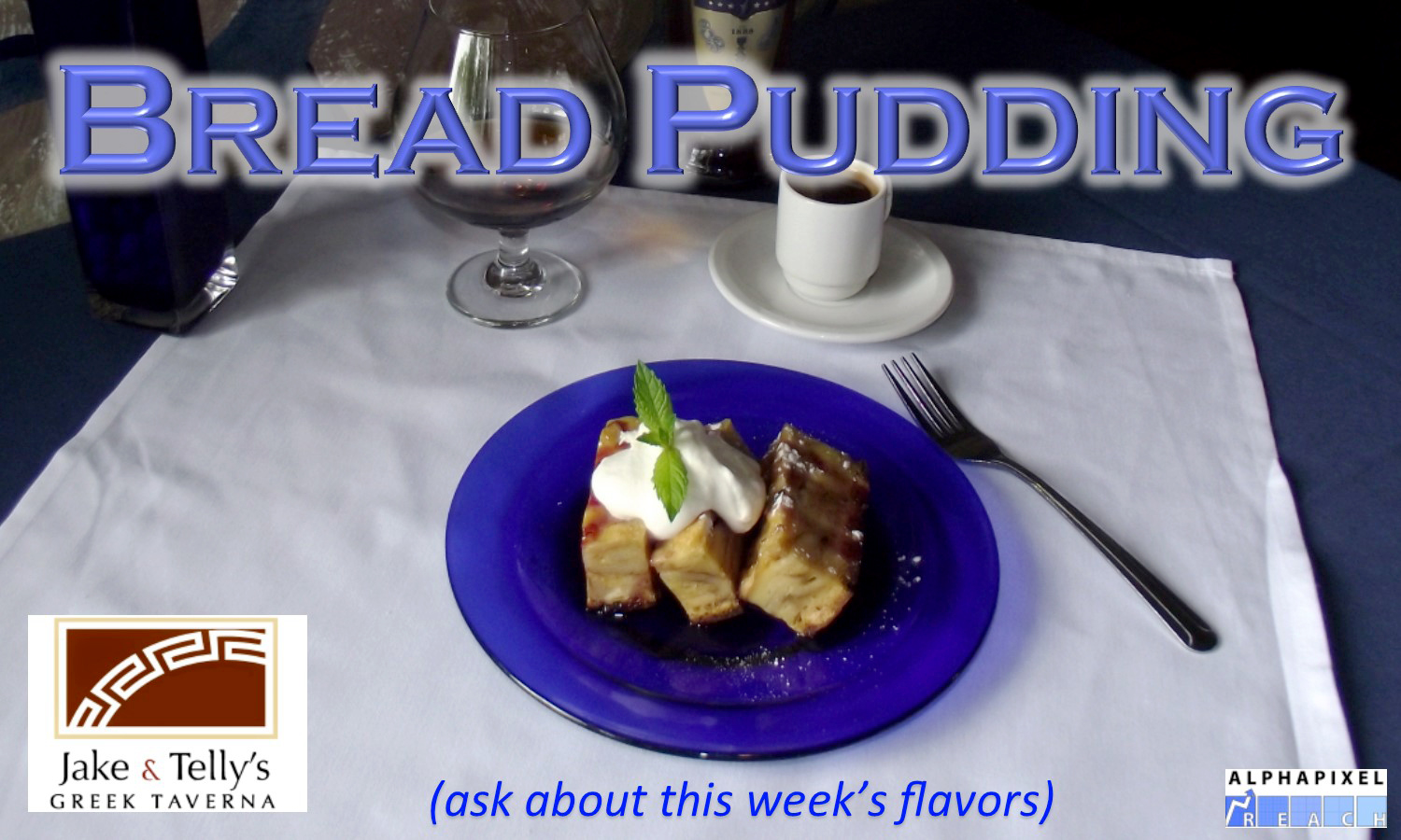 "Dessert at Jake and Telly's: Bread Pudding on a blue plate set on a white tablecloth and with a demitasse of Greek coffee above and to the right of the baklava. The text ""Bread pudding"" is on the top of the photo. Jake and Telly's Red logo is in the lower left hand corner, AlphaPixel Reach's logo is present in the lower right hand corner."